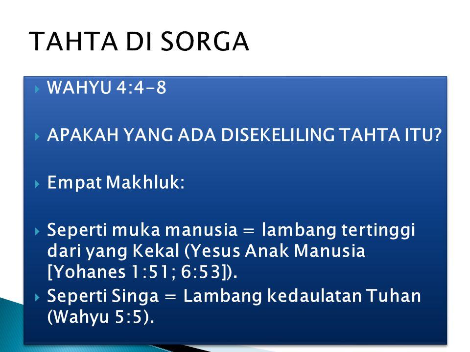 WAHYU 4:4-8  APAKAH YANG ADA DISEKELILING TAHTA ITU?  Empat Makhluk:  Seperti muka manusia = lambang tertinggi dari yang Kekal (Yesus Anak Manusi