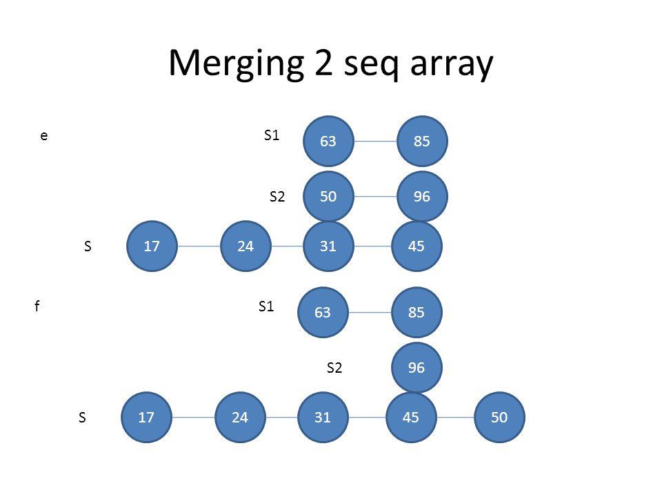 Merging 2 seq array S1 S2 S 6385 5096 e 17243145 S1 S2 S 6385 96 f 1724314550