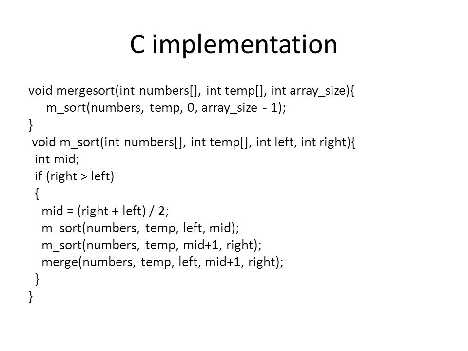C implementation void mergesort(int numbers[], int temp[], int array_size){ m_sort(numbers, temp, 0, array_size - 1); } void m_sort(int numbers[], int temp[], int left, int right){ int mid; if (right > left) { mid = (right + left) / 2; m_sort(numbers, temp, left, mid); m_sort(numbers, temp, mid+1, right); merge(numbers, temp, left, mid+1, right); }