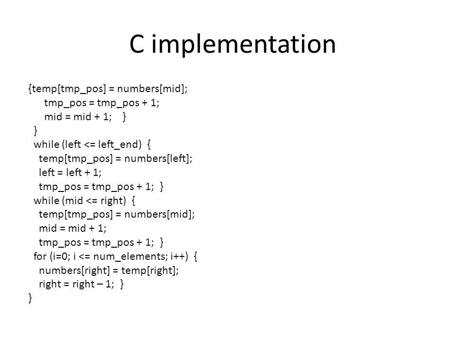 C implementation {temp[tmp_pos] = numbers[mid]; tmp_pos = tmp_pos + 1; mid = mid + 1; } } while (left <= left_end) { temp[tmp_pos] = numbers[left]; left = left + 1; tmp_pos = tmp_pos + 1; } while (mid <= right) { temp[tmp_pos] = numbers[mid]; mid = mid + 1; tmp_pos = tmp_pos + 1; } for (i=0; i <= num_elements; i++) { numbers[right] = temp[right]; right = right – 1; } }