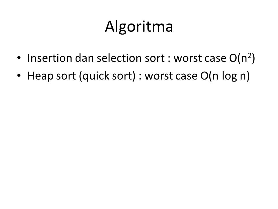 Algoritma Insertion dan selection sort : worst case O(n 2 ) Heap sort (quick sort) : worst case O(n log n)