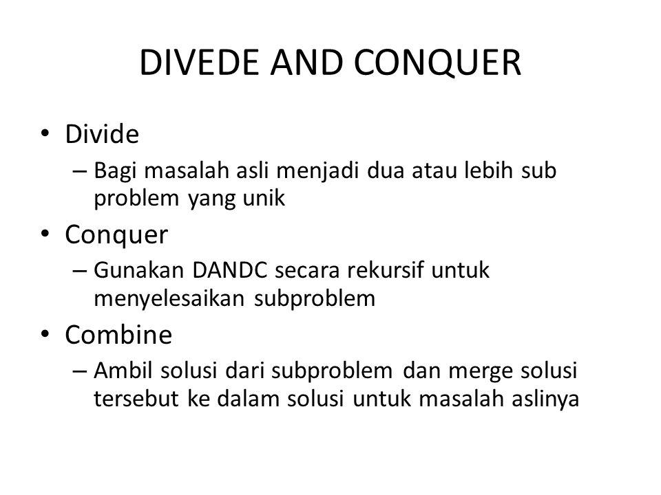 DIVEDE AND CONQUER Divide – Bagi masalah asli menjadi dua atau lebih sub problem yang unik Conquer – Gunakan DANDC secara rekursif untuk menyelesaikan subproblem Combine – Ambil solusi dari subproblem dan merge solusi tersebut ke dalam solusi untuk masalah aslinya