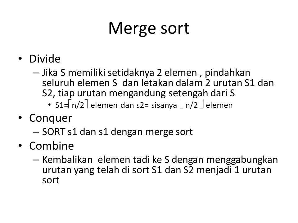 Merge sort Divide – Jika S memiliki setidaknya 2 elemen, pindahkan seluruh elemen S dan letakan dalam 2 urutan S1 dan S2, tiap urutan mengandung setengah dari S S1=  n/2  elemen dan s2= sisanya  n/2  elemen Conquer – SORT s1 dan s1 dengan merge sort Combine – Kembalikan elemen tadi ke S dengan menggabungkan urutan yang telah di sort S1 dan S2 menjadi 1 urutan sort
