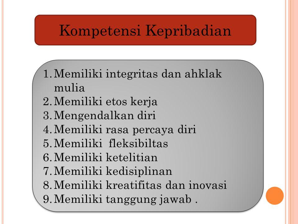 Kompetensi Kepribadian 1.Memiliki integritas dan ahklak mulia 2.Memiliki etos kerja 3.Mengendalkan diri 4.Memiliki rasa percaya diri 5.Memiliki fleksi