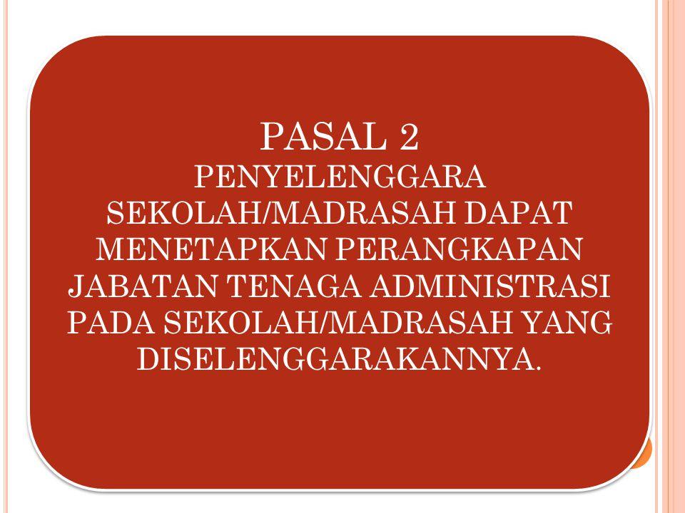 PASAL 2 PENYELENGGARA SEKOLAH/MADRASAH DAPAT MENETAPKAN PERANGKAPAN JABATAN TENAGA ADMINISTRASI PADA SEKOLAH/MADRASAH YANG DISELENGGARAKANNYA. PASAL 2
