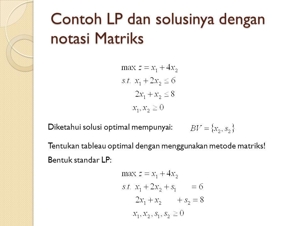 Contoh LP dan solusinya dengan notasi Matriks Diketahui solusi optimal mempunyai: Tentukan tableau optimal dengan menggunakan metode matriks.