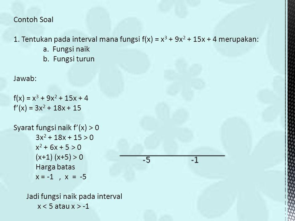 Contoh Soal 1. Tentukan pada interval mana fungsi f(x) = x 3 + 9x 2 + 15x + 4 merupakan: a. Fungsi naik b. Fungsi turun Jawab: f(x) = x 3 + 9x 2 + 15x