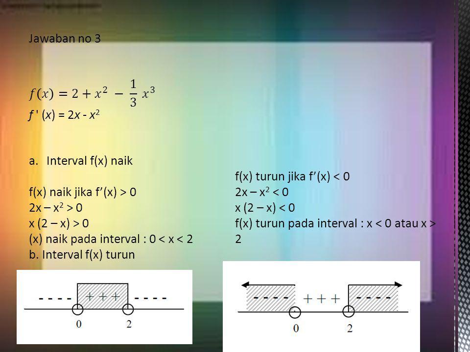 a.Interval f(x) naik f(x) naik jika f'(x) > 0 2x – x 2 > 0 x (2 – x) > 0 (x) naik pada interval : 0 < x < 2 b. Interval f(x) turun f(x) turun jika f'(