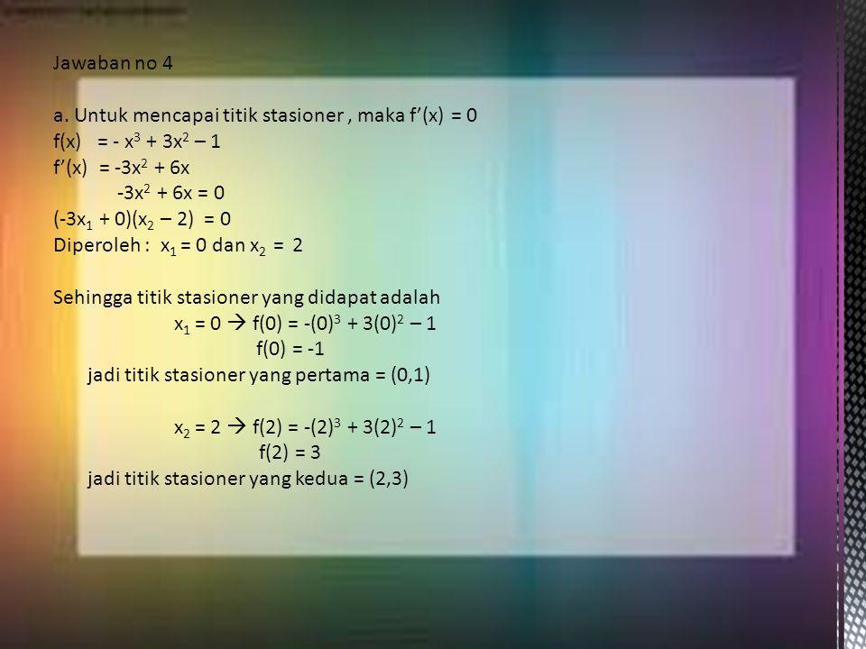 Jawaban no 4 a. Untuk mencapai titik stasioner, maka f'(x) = 0 f(x) = - x 3 + 3x 2 – 1 f'(x) = -3x 2 + 6x -3x 2 + 6x = 0 (-3x 1 + 0)(x 2 – 2) = 0 Dipe