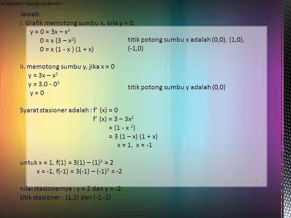 Jawab: i. Grafik memotong sumbu x, bila y = 0. y = 0 = 3x – x 3 0 = x (3 – x 2 ) 0 = x (1 - x ) (1 + x) ii. memotong sumbu y, jika x = 0 y = 3x – x 3