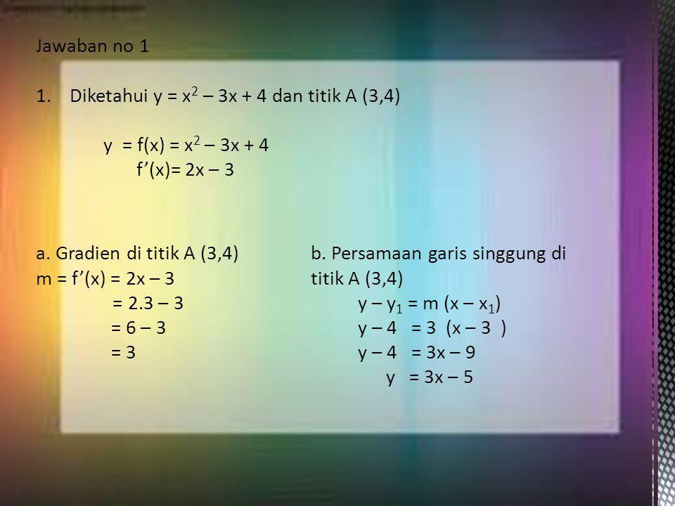 Jawaban no 1 1.Diketahui y = x 2 – 3x + 4 dan titik A (3,4) y = f(x) = x 2 – 3x + 4 f'(x)= 2x – 3 a. Gradien di titik A (3,4) m = f'(x) = 2x – 3 = 2.3