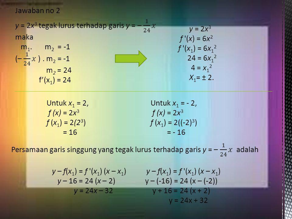 Jawaban no 2 y = 2x 3 f '(x) = 6x 2 f '(x 1 ) = 6x 1 2 24 = 6x 1 2 4 = x 1 2 X 1 = ± 2. Untuk x 1 = 2, f (x) = 2x 3 f (x 1 ) = 2(2 3 ) = 16 Untuk x 1