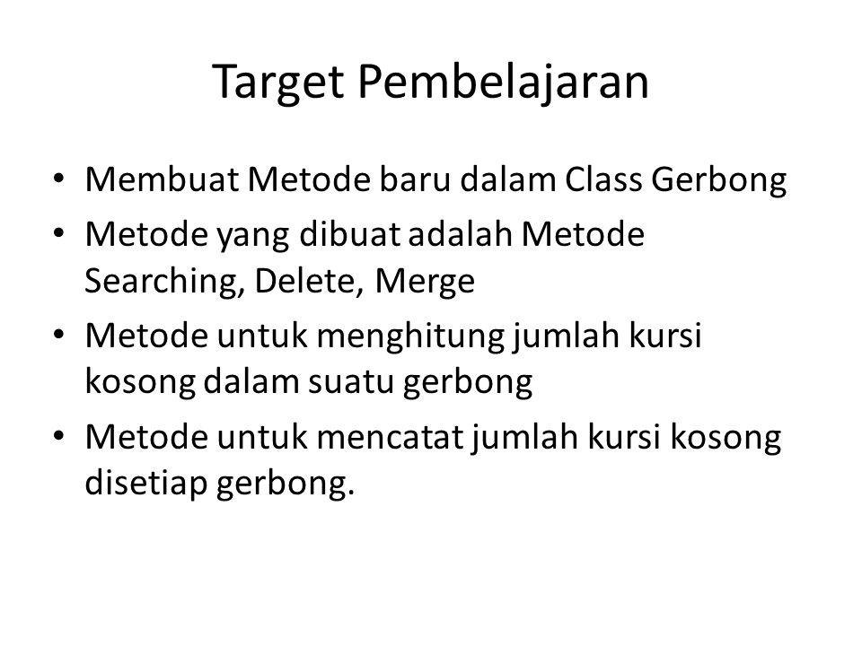 Target Pembelajaran Membuat Metode baru dalam Class Gerbong Metode yang dibuat adalah Metode Searching, Delete, Merge Metode untuk menghitung jumlah kursi kosong dalam suatu gerbong Metode untuk mencatat jumlah kursi kosong disetiap gerbong.