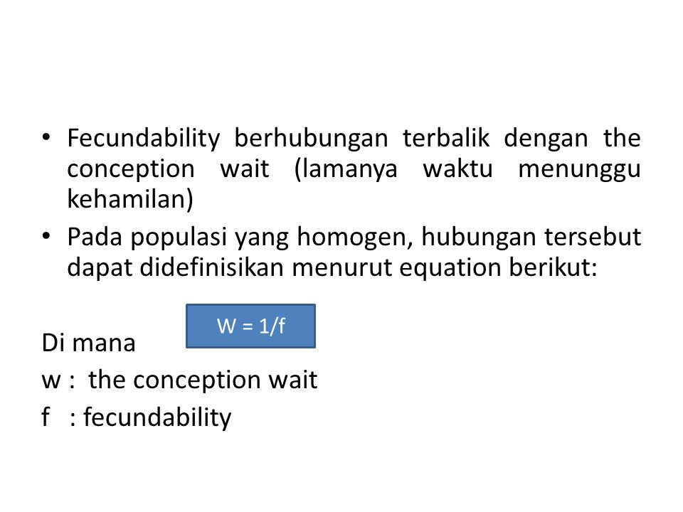 Fecundability berhubungan terbalik dengan the conception wait (lamanya waktu menunggu kehamilan) Pada populasi yang homogen, hubungan tersebut dapat didefinisikan menurut equation berikut: Di mana w : the conception wait f : fecundability W = 1/f