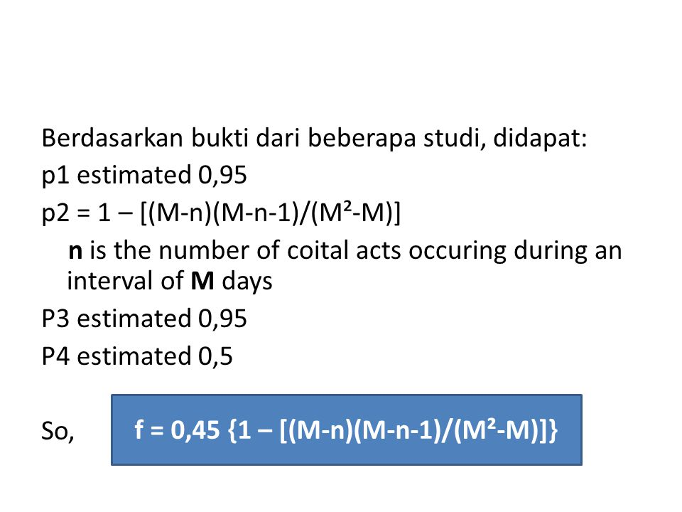 Berdasarkan bukti dari beberapa studi, didapat: p1 estimated 0,95 p2 = 1 – [(M-n)(M-n-1)/(M²-M)] n is the number of coital acts occuring during an interval of M days P3 estimated 0,95 P4 estimated 0,5 So, f = 0,45 {1 – [(M-n)(M-n-1)/(M²-M)]}