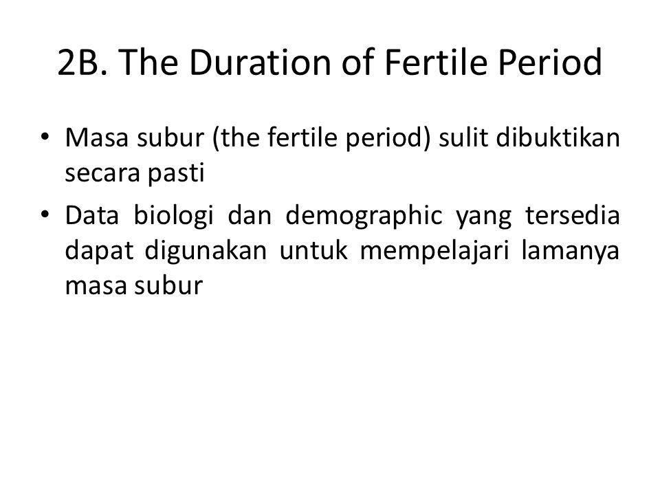 2B. The Duration of Fertile Period Masa subur (the fertile period) sulit dibuktikan secara pasti Data biologi dan demographic yang tersedia dapat digu
