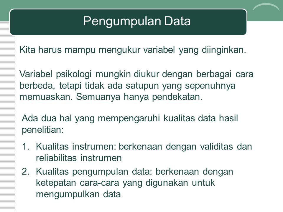 Pengumpulan Data Kita harus mampu mengukur variabel yang diinginkan. Variabel psikologi mungkin diukur dengan berbagai cara berbeda, tetapi tidak ada