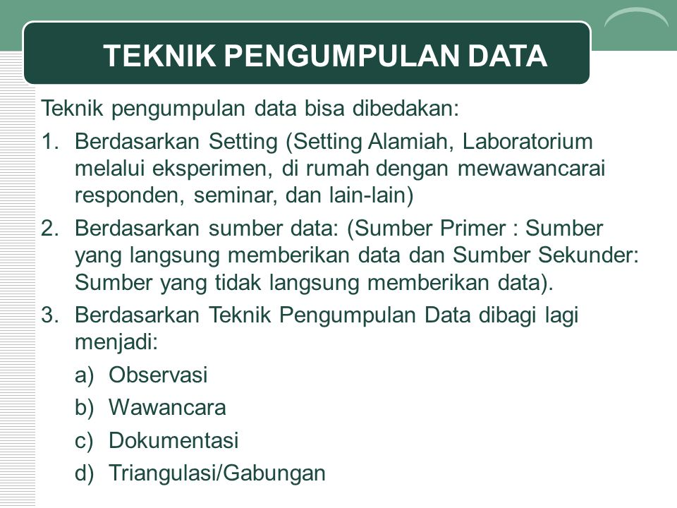 TEKNIK PENGUMPULAN DATA Teknik pengumpulan data bisa dibedakan: 1.Berdasarkan Setting (Setting Alamiah, Laboratorium melalui eksperimen, di rumah dengan mewawancarai responden, seminar, dan lain-lain) 2.Berdasarkan sumber data: (Sumber Primer : Sumber yang langsung memberikan data dan Sumber Sekunder: Sumber yang tidak langsung memberikan data).