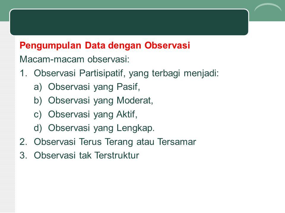 Pengumpulan Data dengan Observasi Macam-macam observasi: 1.Observasi Partisipatif, yang terbagi menjadi: a)Observasi yang Pasif, b)Observasi yang Moderat, c)Observasi yang Aktif, d)Observasi yang Lengkap.