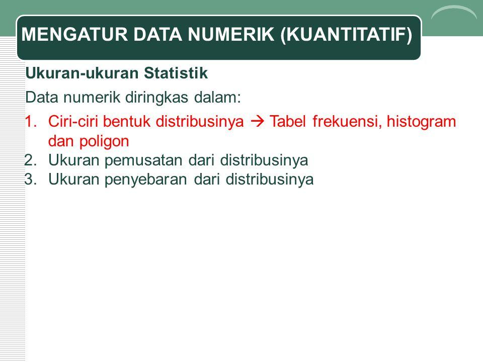 MENGATUR DATA NUMERIK (KUANTITATIF) Ukuran-ukuran Statistik Data numerik diringkas dalam: 1.Ciri-ciri bentuk distribusinya  Tabel frekuensi, histogra