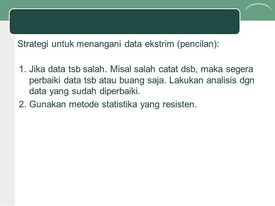 Strategi untuk menangani data ekstrim (pencilan): 1.Jika data tsb salah. Misal salah catat dsb, maka segera perbaiki data tsb atau buang saja. Lakukan
