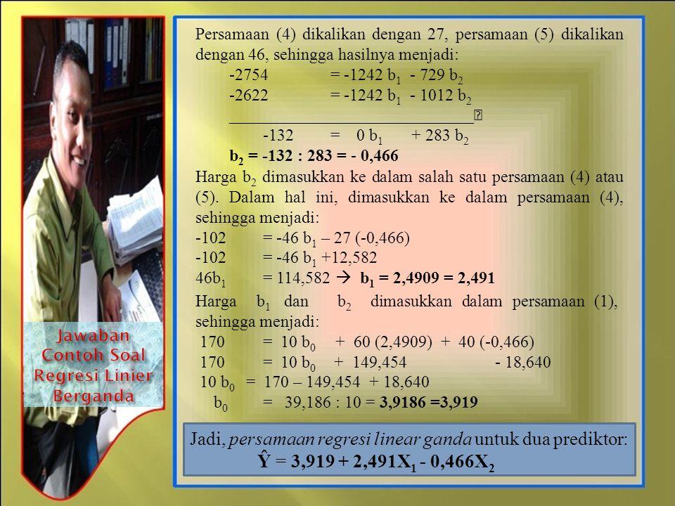 Persamaan (4) dikalikan dengan 27, persamaan (5) dikalikan dengan 46, sehingga hasilnya menjadi: -2754= -1242 b 1 - 729 b 2 -2622= -1242 b 1 - 1012 b