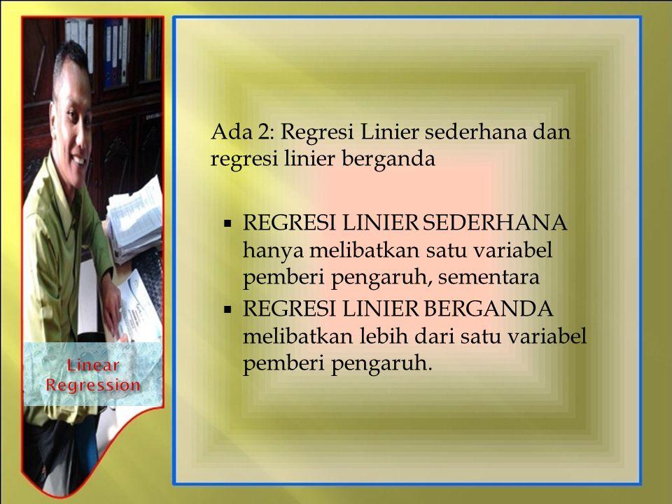 Ada 2: Regresi Linier sederhana dan regresi linier berganda  REGRESI LINIER SEDERHANA hanya melibatkan satu variabel pemberi pengaruh, sementara  RE