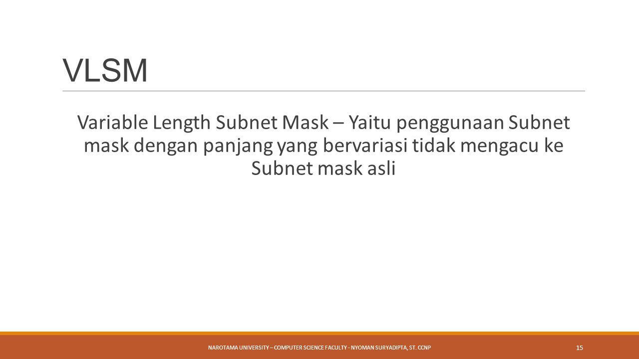 Variable Length Subnet Mask – Yaitu penggunaan Subnet mask dengan panjang yang bervariasi tidak mengacu ke Subnet mask asli NAROTAMA UNIVERSITY – COMP