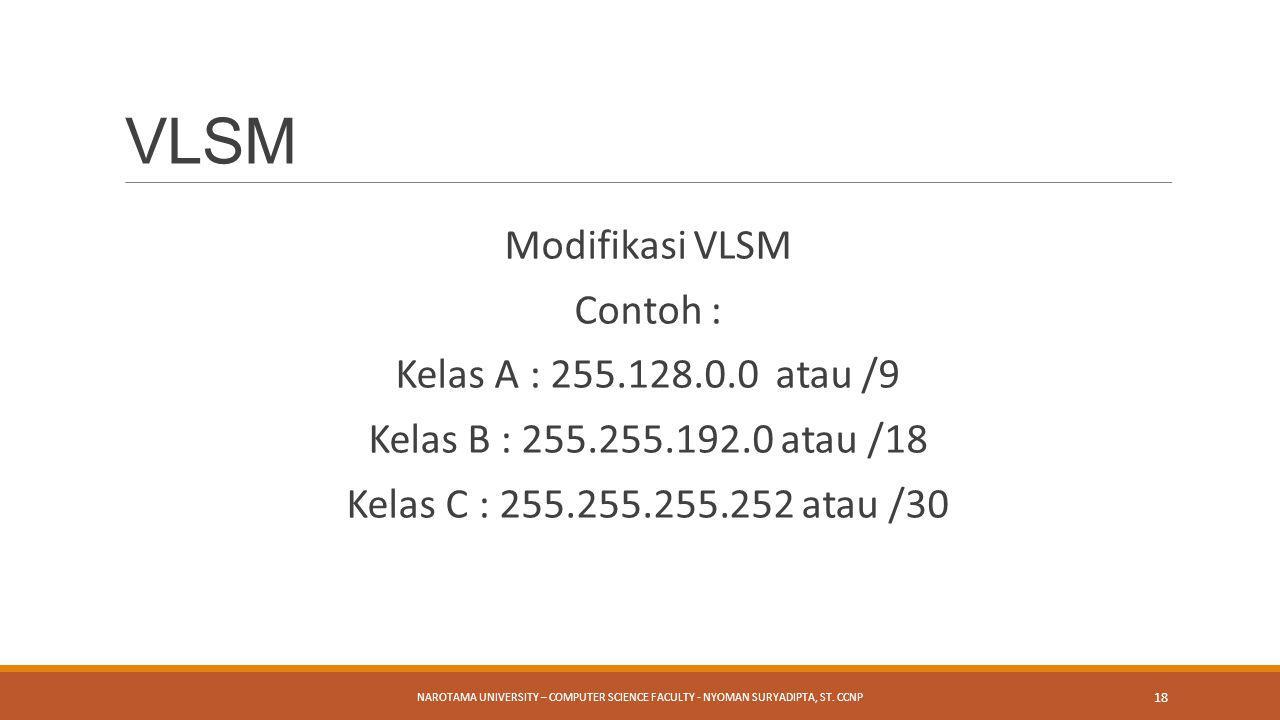 Modifikasi VLSM Contoh : Kelas A : 255.128.0.0 atau /9 Kelas B : 255.255.192.0 atau /18 Kelas C : 255.255.255.252 atau /30 NAROTAMA UNIVERSITY – COMPU