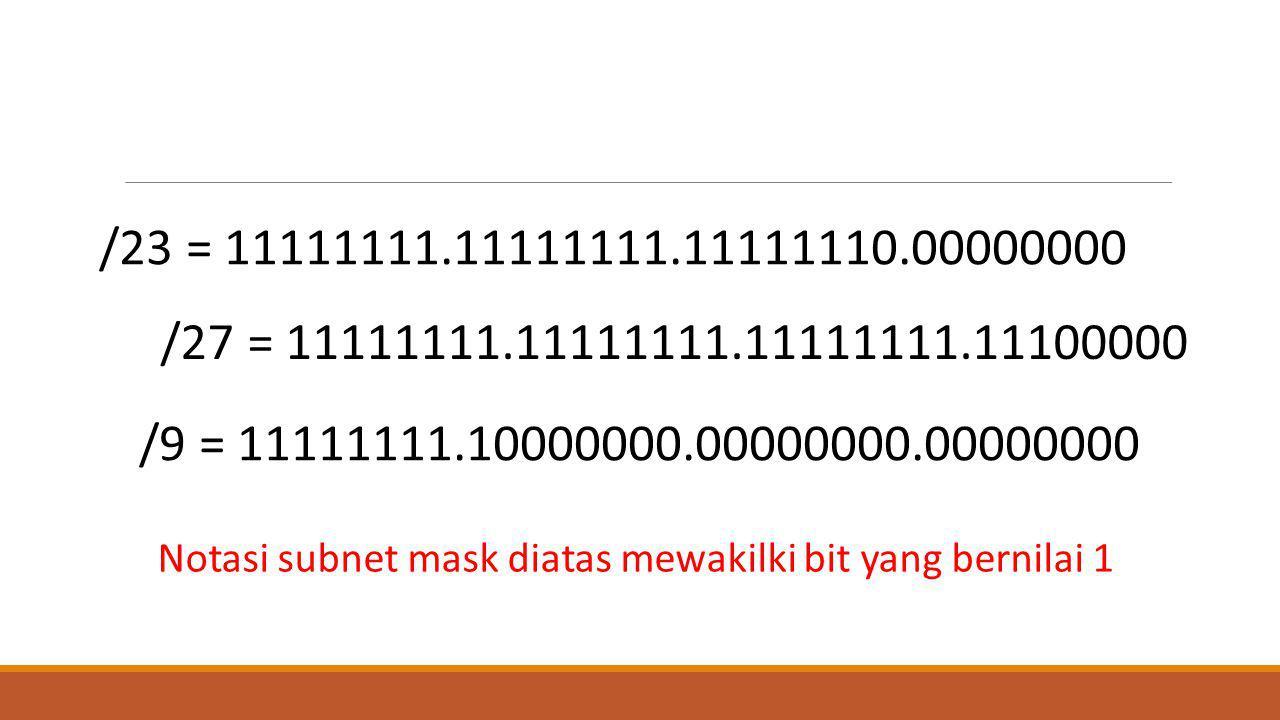 /23 = 11111111.11111111.11111110.00000000 /27 = 11111111.11111111.11111111.11100000 /9 = 11111111.10000000.00000000.00000000 Notasi subnet mask diatas