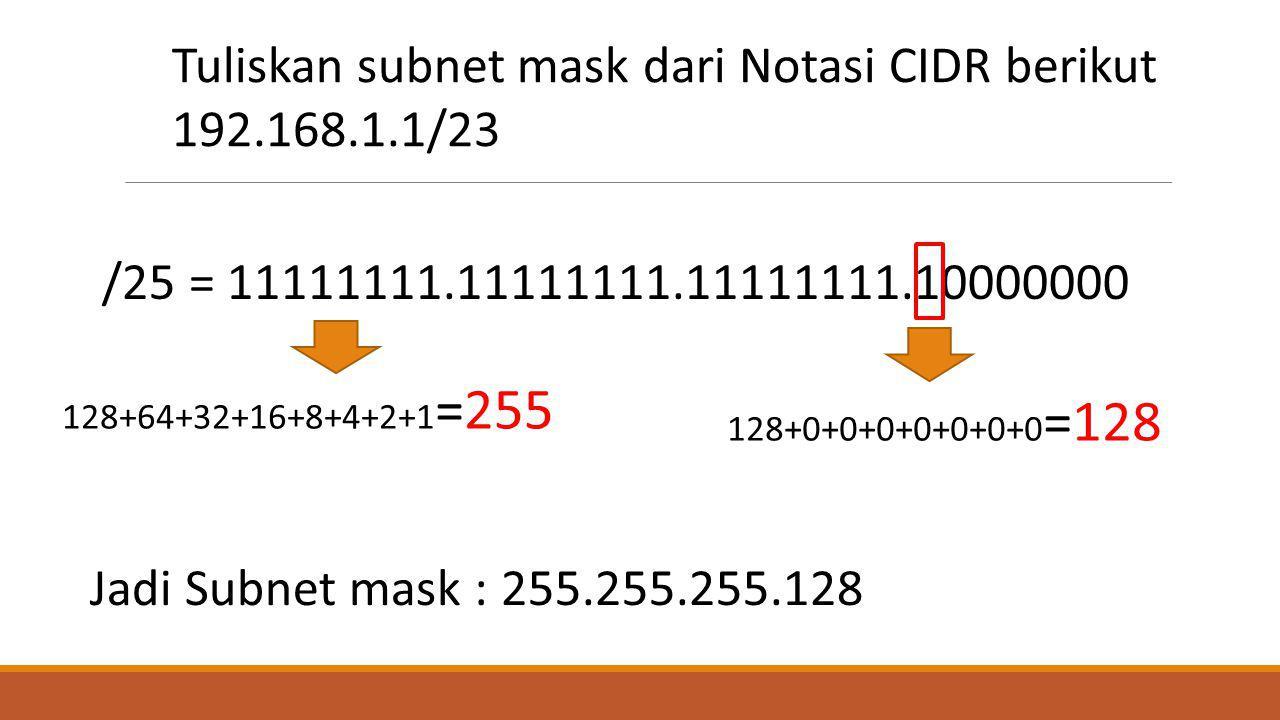 /25 = 11111111.11111111.11111111.10000000 Tuliskan subnet mask dari Notasi CIDR berikut 192.168.1.1/23 Jadi Subnet mask : 255.255.255.128 128+64+32+16