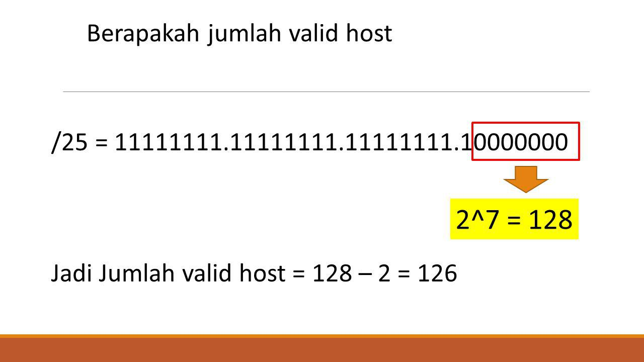 /25 = 11111111.11111111.11111111.10000000 Berapakah jumlah valid host Jadi Jumlah valid host = 128 – 2 = 126 2^7 = 128