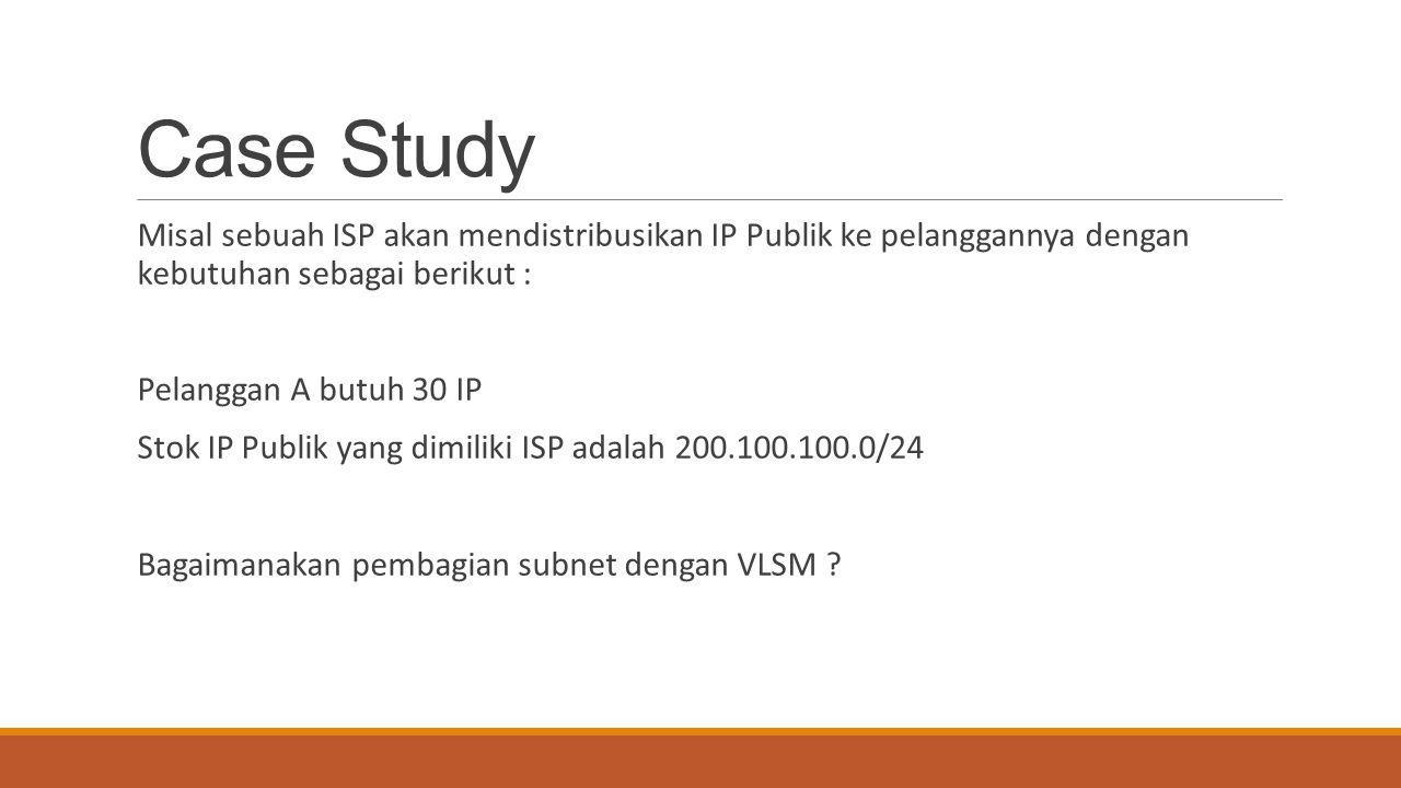 Case Study Misal sebuah ISP akan mendistribusikan IP Publik ke pelanggannya dengan kebutuhan sebagai berikut : Pelanggan A butuh 30 IP Stok IP Publik
