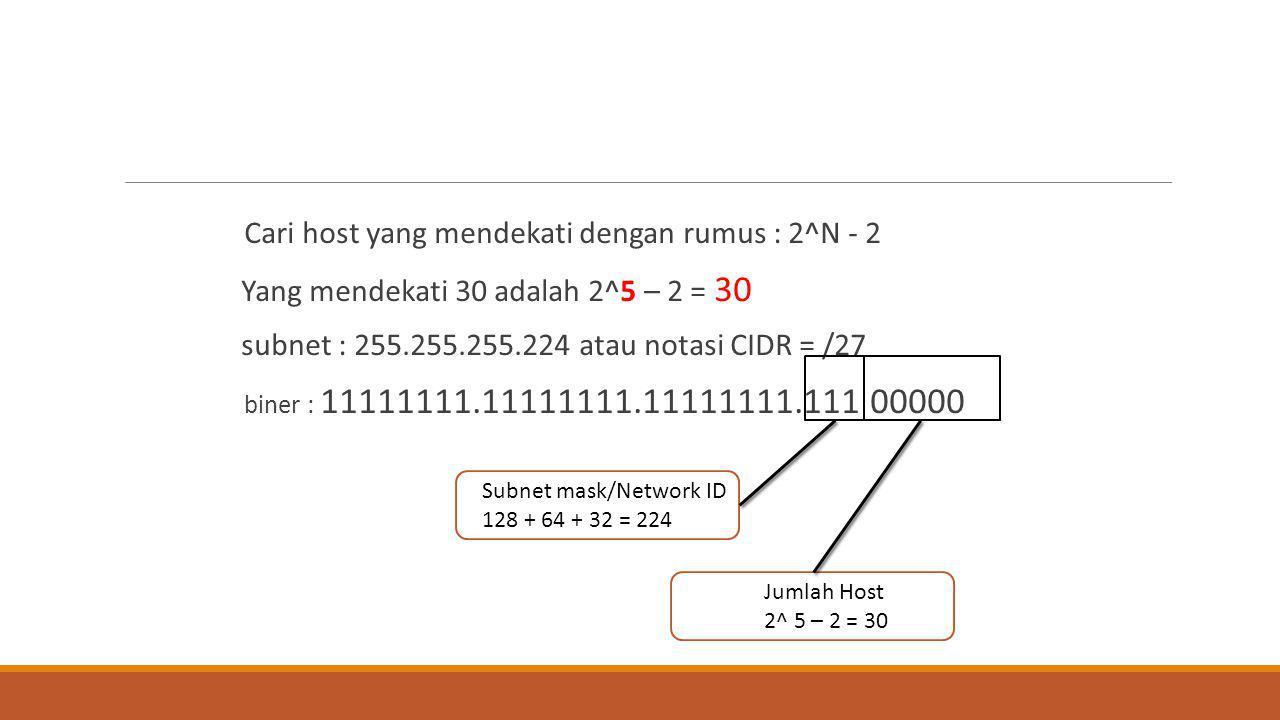 Cari host yang mendekati dengan rumus : 2^N - 2 Yang mendekati 30 adalah 2^5 – 2 = 30 subnet : 255.255.255.224 atau notasi CIDR = /27 biner : 11111111