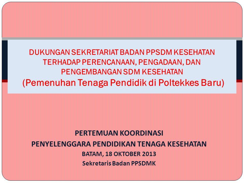 PERTEMUAN KOORDINASI PENYELENGGARA PENDIDIKAN TENAGA KESEHATAN BATAM, 18 OKTOBER 2013 Sekretaris Badan PPSDMK DUKUNGAN SEKRETARIAT BADAN PPSDM KESEHATAN TERHADAP PERENCANAAN, PENGADAAN, DAN PENGEMBANGAN SDM KESEHATAN (Pemenuhan Tenaga Pendidik di Poltekkes Baru)