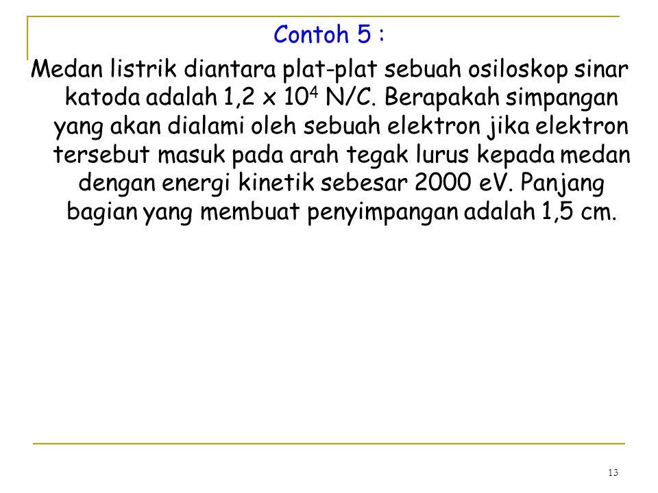 13 Contoh 5 : Medan listrik diantara plat-plat sebuah osiloskop sinar katoda adalah 1,2 x 10 4 N/C.
