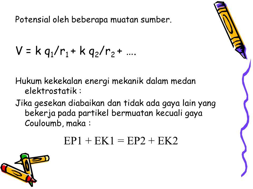 Potensial oleh beberapa muatan sumber.V = k q 1 /r 1 + k q 2 /r 2 + ….