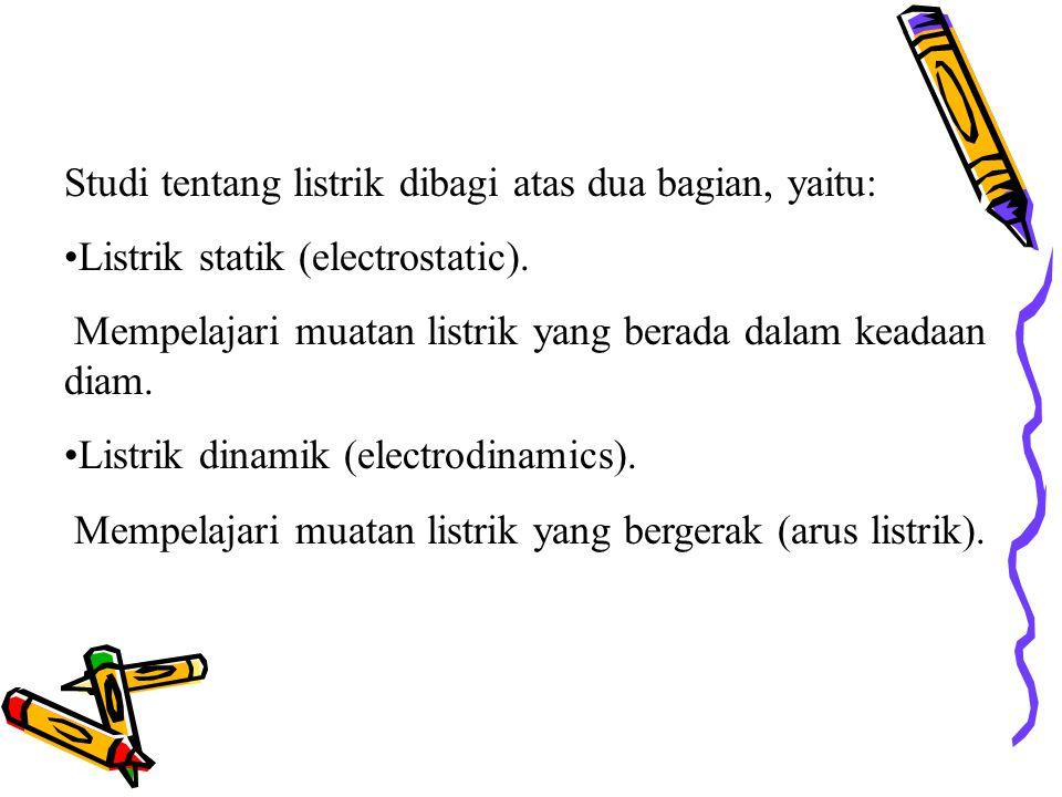Studi tentang listrik dibagi atas dua bagian, yaitu: Listrik statik (electrostatic). Mempelajari muatan listrik yang berada dalam keadaan diam. Listri