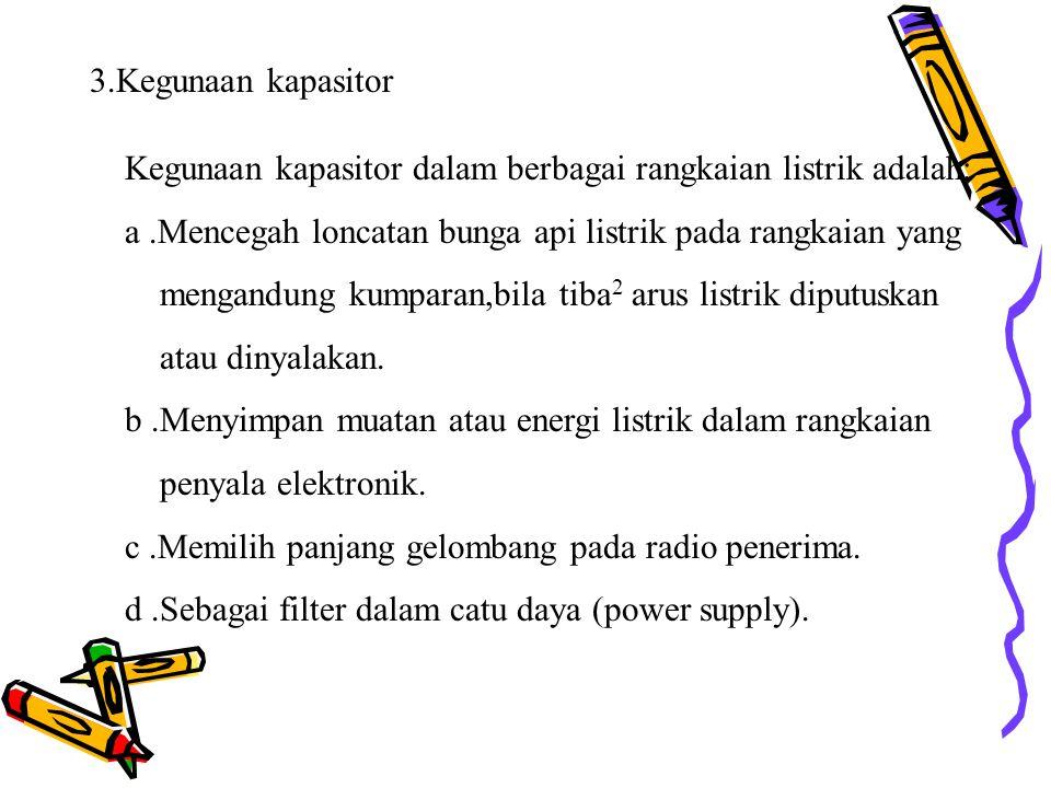 3.Kegunaan kapasitor Kegunaan kapasitor dalam berbagai rangkaian listrik adalah: a.Mencegah loncatan bunga api listrik pada rangkaian yang mengandung kumparan,bila tiba 2 arus listrik diputuskan atau dinyalakan.