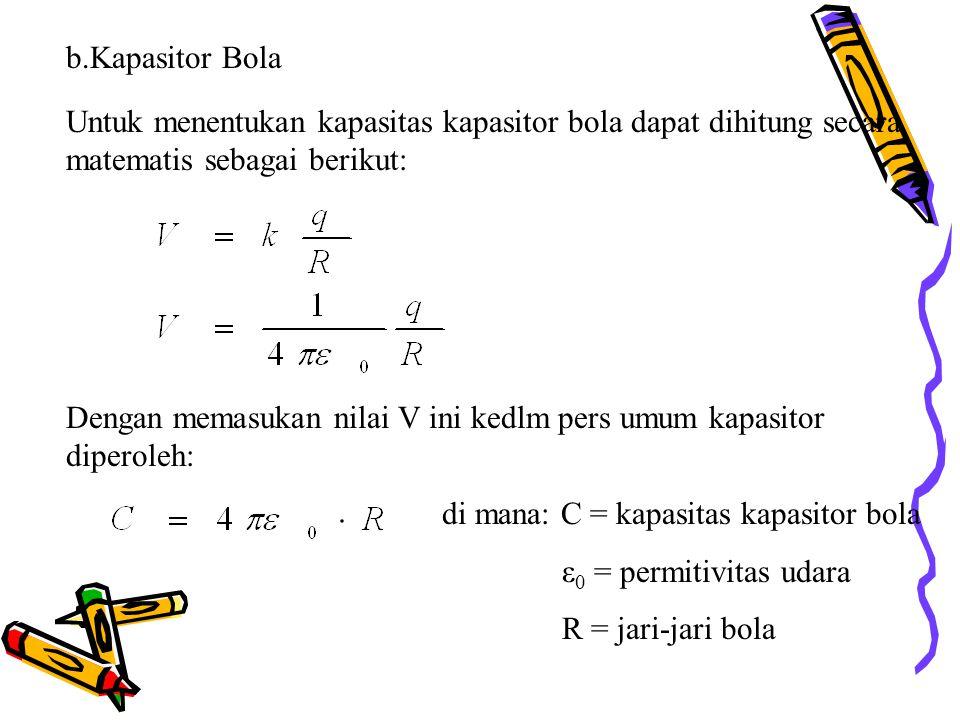 b.Kapasitor Bola Untuk menentukan kapasitas kapasitor bola dapat dihitung secara matematis sebagai berikut: Dengan memasukan nilai V ini kedlm pers umum kapasitor diperoleh: di mana: C = kapasitas kapasitor bola ε 0 = permitivitas udara R = jari-jari bola