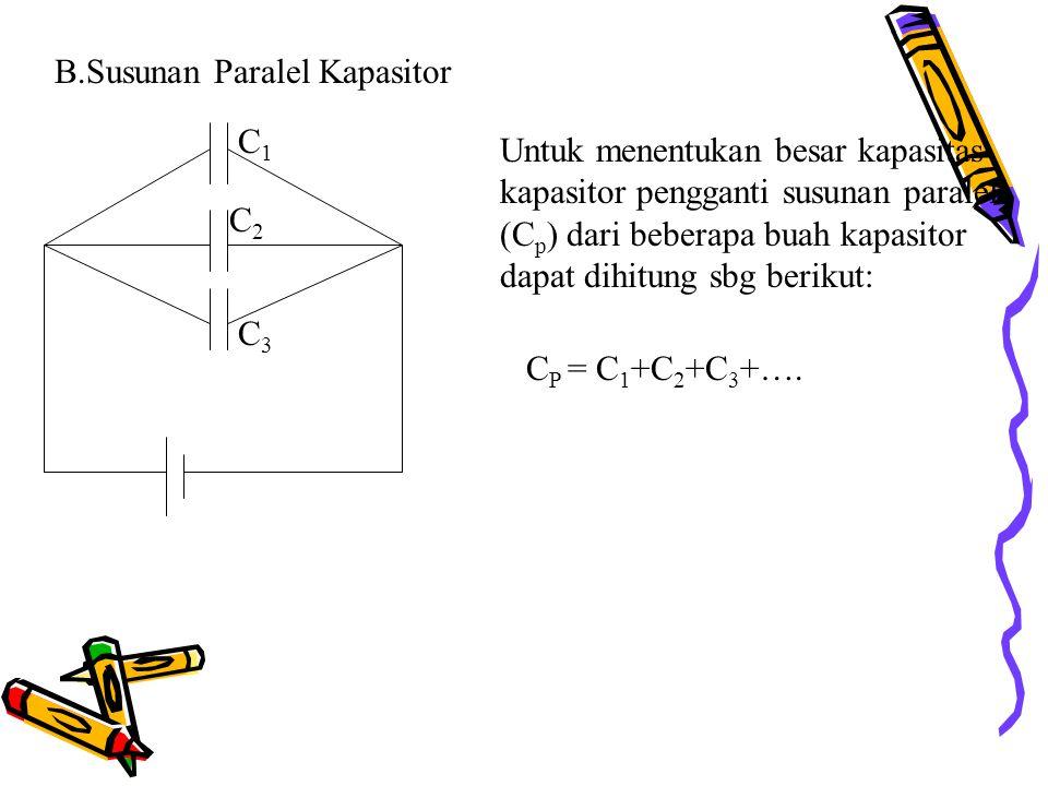 B.Susunan Paralel Kapasitor C3C3 C1C1 C2C2 Untuk menentukan besar kapasitas kapasitor pengganti susunan paralel (C p ) dari beberapa buah kapasitor dapat dihitung sbg berikut: C P = C 1 +C 2 +C 3 +….