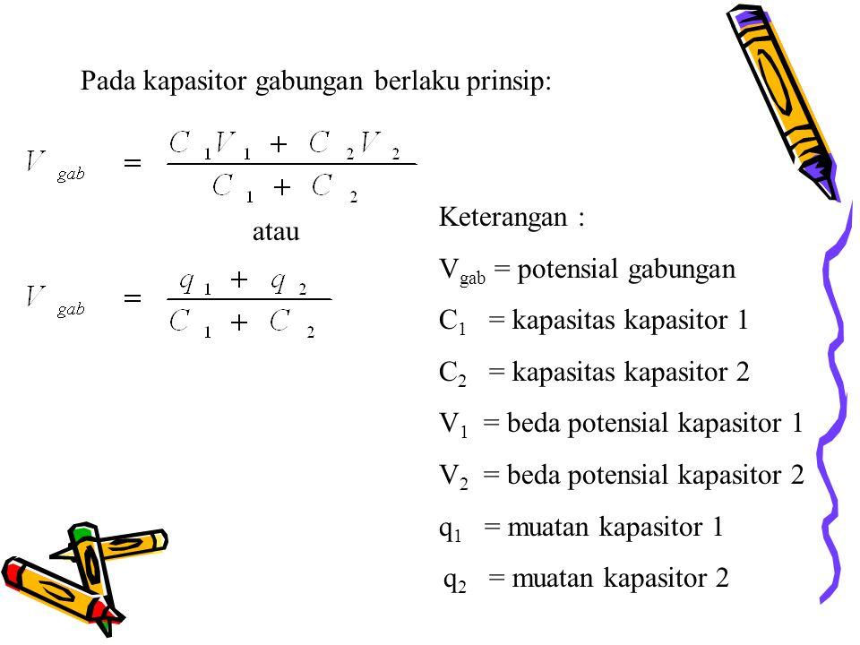 Pada kapasitor gabungan berlaku prinsip: atau Keterangan : V gab = potensial gabungan C 1 = kapasitas kapasitor 1 C 2 = kapasitas kapasitor 2 V 1 = beda potensial kapasitor 1 V 2 = beda potensial kapasitor 2 q 1 = muatan kapasitor 1 q 2 = muatan kapasitor 2