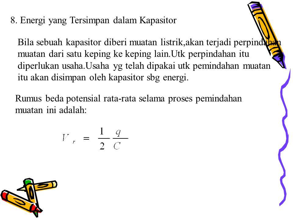 8. Energi yang Tersimpan dalam Kapasitor Bila sebuah kapasitor diberi muatan listrik,akan terjadi perpindahan muatan dari satu keping ke keping lain.U