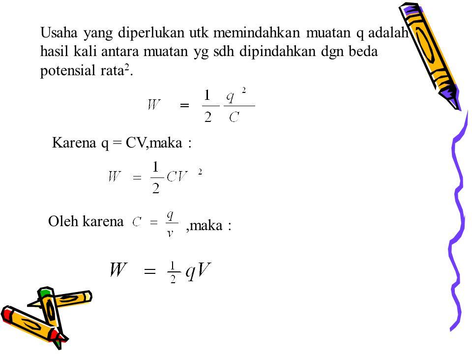 Usaha yang diperlukan utk memindahkan muatan q adalah hasil kali antara muatan yg sdh dipindahkan dgn beda potensial rata 2. Karena q = CV,maka : Oleh