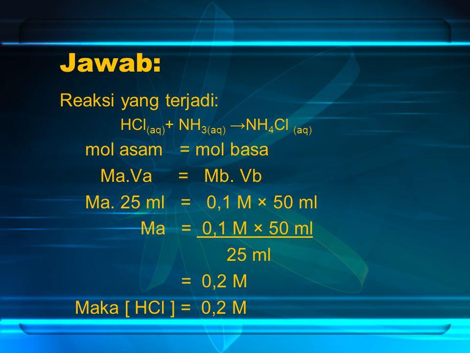 Jawab: Reaksi yang terjadi: HCl (aq) + NH 3(aq) →NH 4 Cl (aq) mol asam = mol basa Ma.Va = Mb.