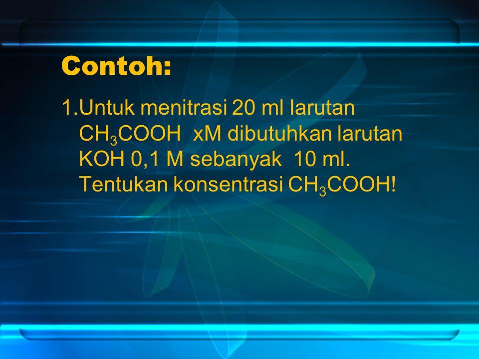 Contoh: 1.Untuk menitrasi 20 ml larutan CH 3 COOH xM dibutuhkan larutan KOH 0,1 M sebanyak 10 ml.