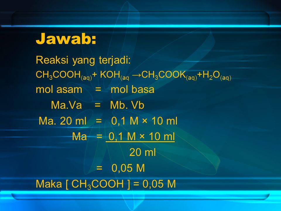 Jawab: Reaksi yang terjadi: CH 3 COOH (aq) + KOH (aq →CH 3 COOK (aq) +H 2 O (aq) mol asam = mol basa Ma.Va = Mb.