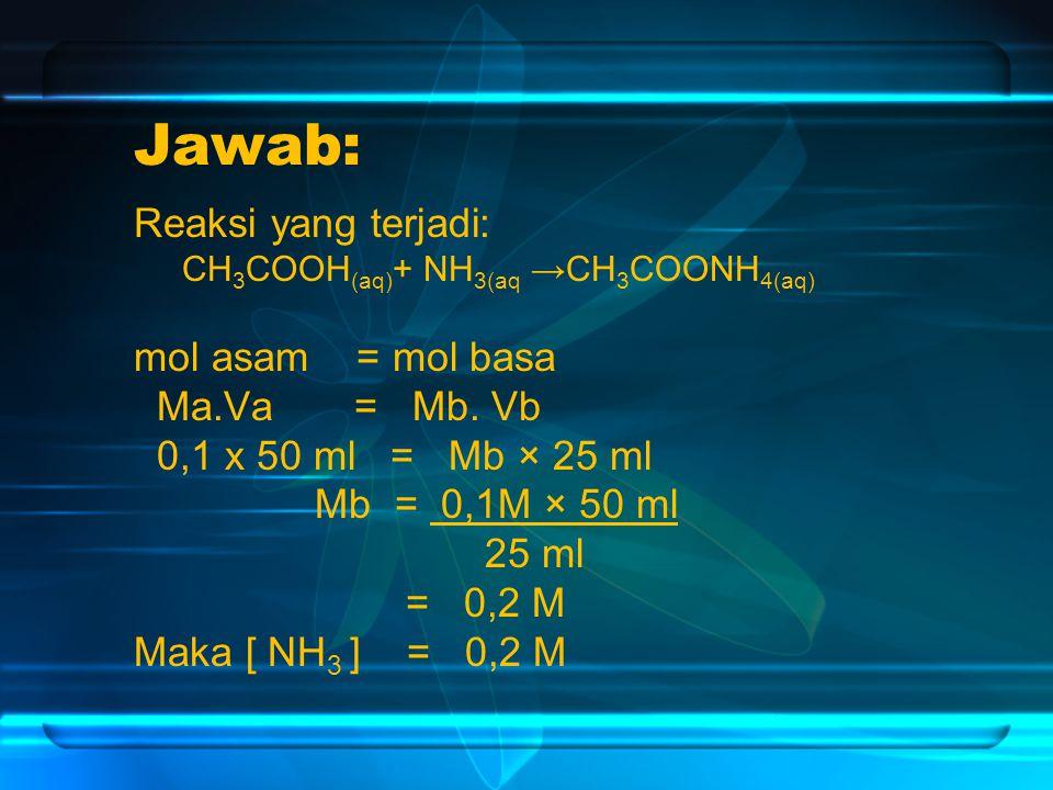 Jawab: Reaksi yang terjadi: CH 3 COOH (aq) + NH 3(aq →CH 3 COONH 4(aq) mol asam = mol basa Ma.Va = Mb.