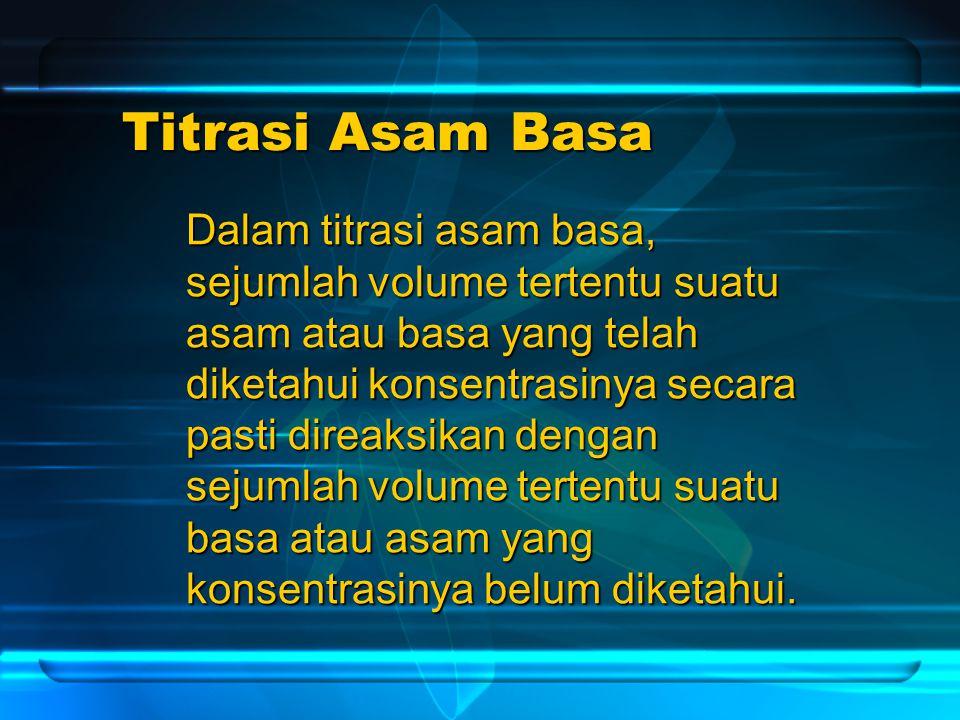 Titrasi Asam Basa Dalam titrasi asam basa, sejumlah volume tertentu suatu asam atau basa yang telah diketahui konsentrasinya secara pasti direaksikan dengan sejumlah volume tertentu suatu basa atau asam yang konsentrasinya belum diketahui.