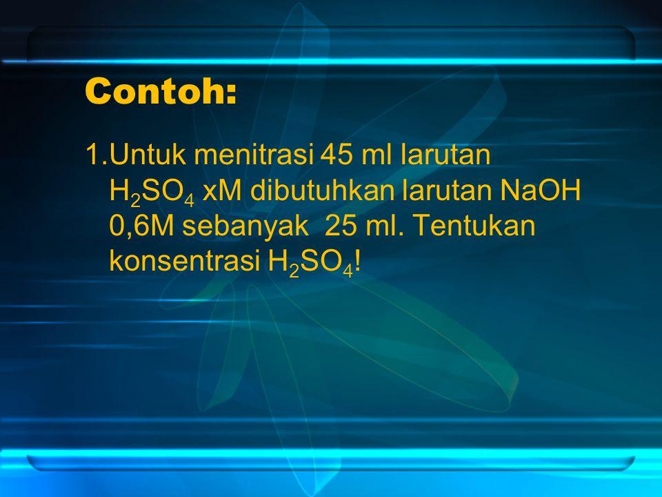 Contoh: 1.Untuk menitrasi 45 ml larutan H 2 SO 4 xM dibutuhkan larutan NaOH 0,6M sebanyak 25 ml.